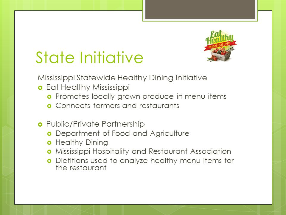 State Initiative Mississippi Statewide Healthy Dining Initiative  Eat Healthy Mississippi  Promotes locally grown produce in menu items  Connects farmers and restaurants  Public/Private Partnership  Department of Food and Agriculture  Healthy Dining  Mississippi Hospitality and Restaurant Association  Dietitians used to analyze healthy menu items for the restaurant