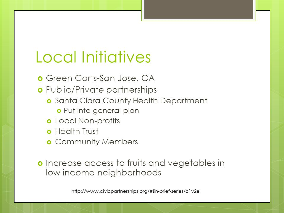 Local Initiatives  Green Carts-San Jose, CA  Public/Private partnerships  Santa Clara County Health Department  Put into general plan  Local Non-profits  Health Trust  Community Members  Increase access to fruits and vegetables in low income neighborhoods
