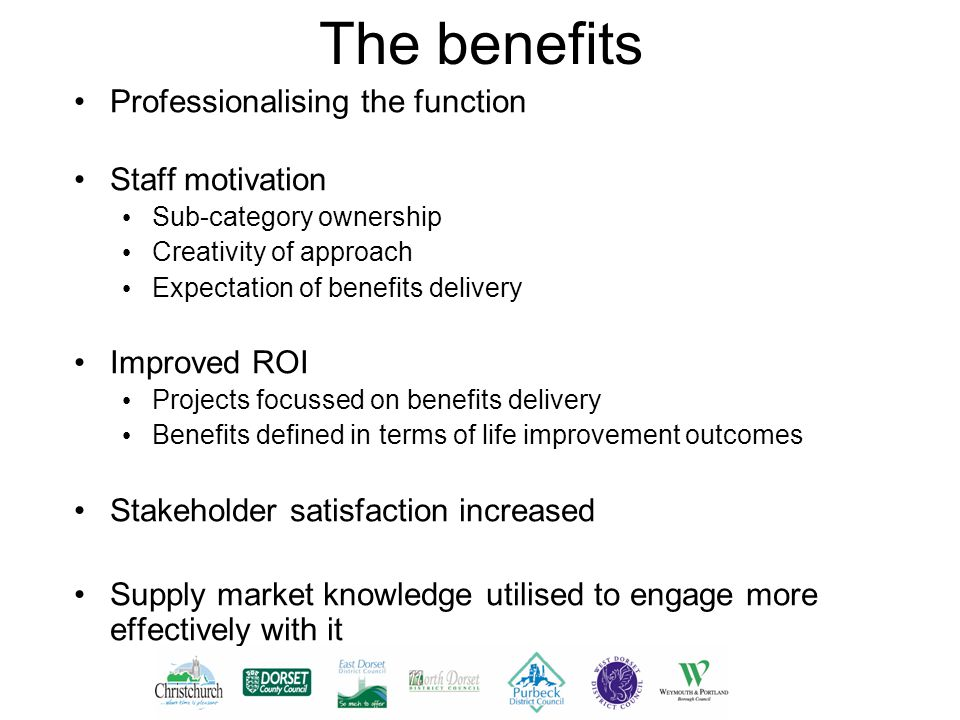 The benefits Professionalising the function Staff motivation Sub-category ownership Creativity of approach Expectation of benefits delivery Improved ROI Projects focussed on benefits delivery Benefits defined in terms of life improvement outcomes Stakeholder satisfaction increased Supply market knowledge utilised to engage more effectively with it