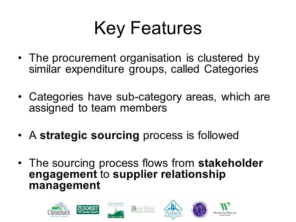Key Features The procurement organisation is clustered by similar expenditure groups, called Categories Categories have sub-category areas, which are assigned to team members A strategic sourcing process is followed The sourcing process flows from stakeholder engagement to supplier relationship management