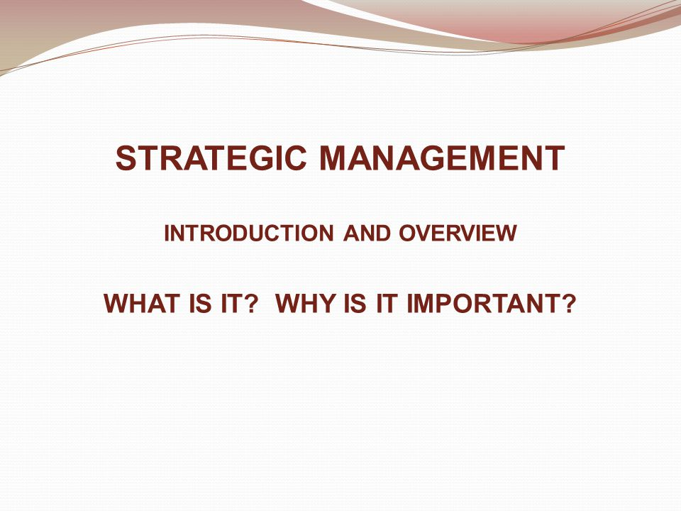 STRATEGIC MANAGEMENT INTRODUCTION AND OVERVIEW WHAT IS IT WHY IS IT IMPORTANT