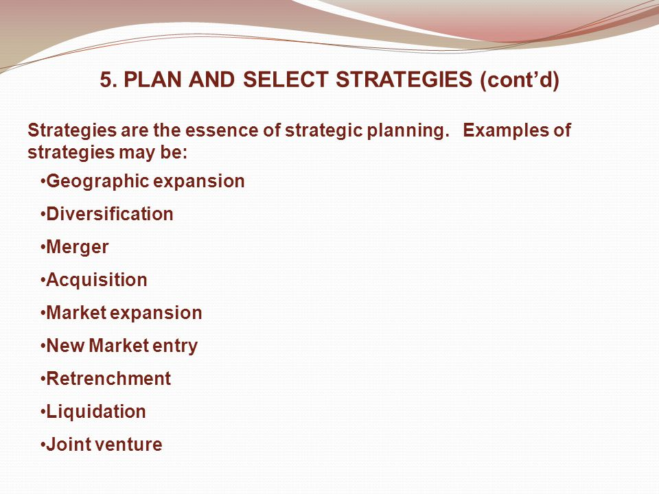 5. PLAN AND SELECT STRATEGIES (cont'd) Strategies are the essence of strategic planning.