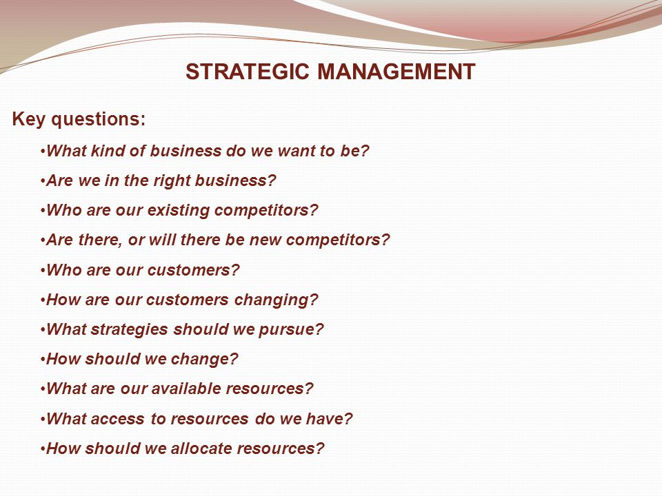 STRATEGIC MANAGEMENT Key questions: What kind of business do we want to be.