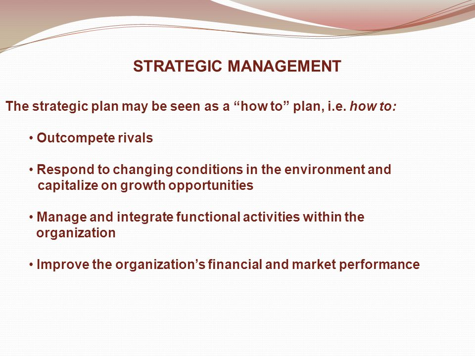 STRATEGIC MANAGEMENT The strategic plan may be seen as a how to plan, i.e.