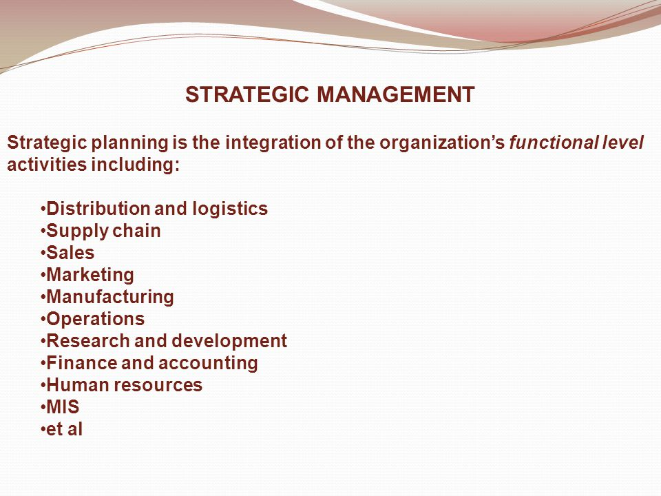 STRATEGIC MANAGEMENT Strategic planning is the integration of the organization's functional level activities including: Distribution and logistics Supply chain Sales Marketing Manufacturing Operations Research and development Finance and accounting Human resources MIS et al