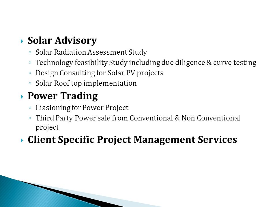 Solar Advisory ◦ Solar Radiation Assessment Study ◦ Technology feasibility Study including due diligence & curve testing ◦ Design Consulting for Solar PV projects ◦ Solar Roof top implementation  Power Trading ◦ Liasioning for Power Project ◦ Third Party Power sale from Conventional & Non Conventional project  Client Specific Project Management Services