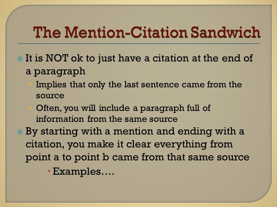  It is NOT ok to just have a citation at the end of a paragraph Implies that only the last sentence came from the source Often, you will include a paragraph full of information from the same source  By starting with a mention and ending with a citation, you make it clear everything from point a to point b came from that same source  Examples….
