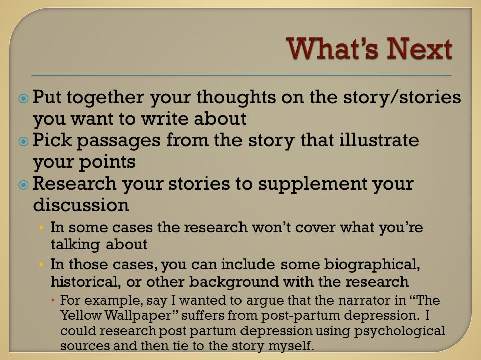 Put together your thoughts on the story/stories you want to write about  Pick passages from the story that illustrate your points  Research your stories to supplement your discussion In some cases the research won't cover what you're talking about In those cases, you can include some biographical, historical, or other background with the research  For example, say I wanted to argue that the narrator in The Yellow Wallpaper suffers from post-partum depression.