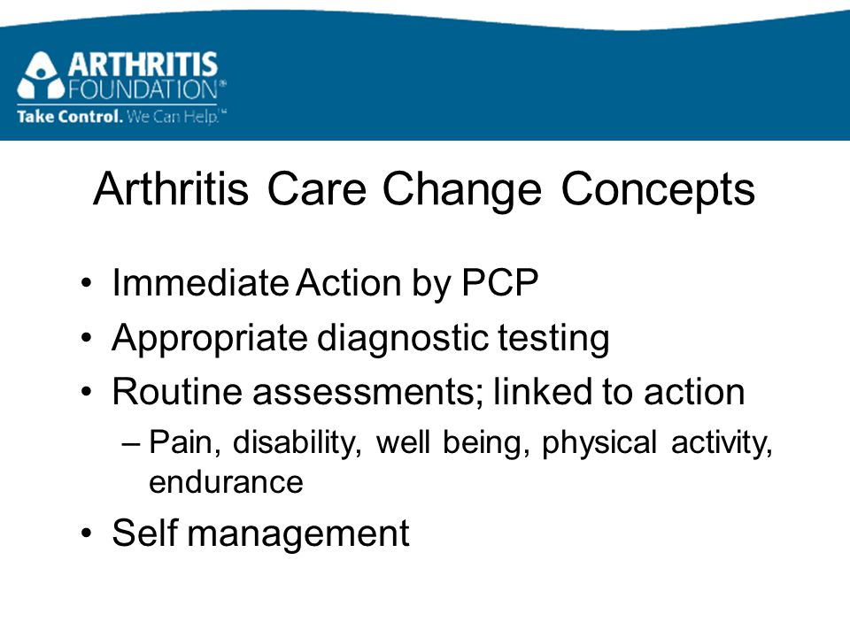 Arthritis Care Change Concepts Immediate Action by PCP Appropriate diagnostic testing Routine assessments; linked to action –Pain, disability, well being, physical activity, endurance Self management