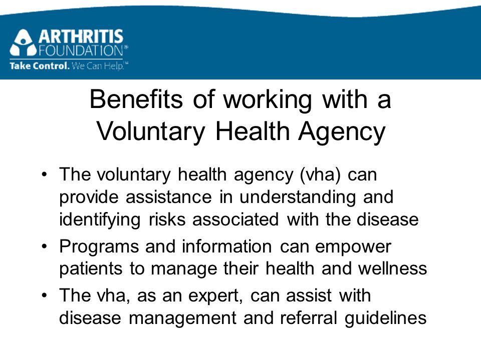 Benefits of working with a Voluntary Health Agency The voluntary health agency (vha) can provide assistance in understanding and identifying risks associated with the disease Programs and information can empower patients to manage their health and wellness The vha, as an expert, can assist with disease management and referral guidelines