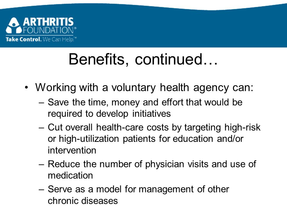 Benefits, continued… Working with a voluntary health agency can: –Save the time, money and effort that would be required to develop initiatives –Cut overall health-care costs by targeting high-risk or high-utilization patients for education and/or intervention –Reduce the number of physician visits and use of medication –Serve as a model for management of other chronic diseases
