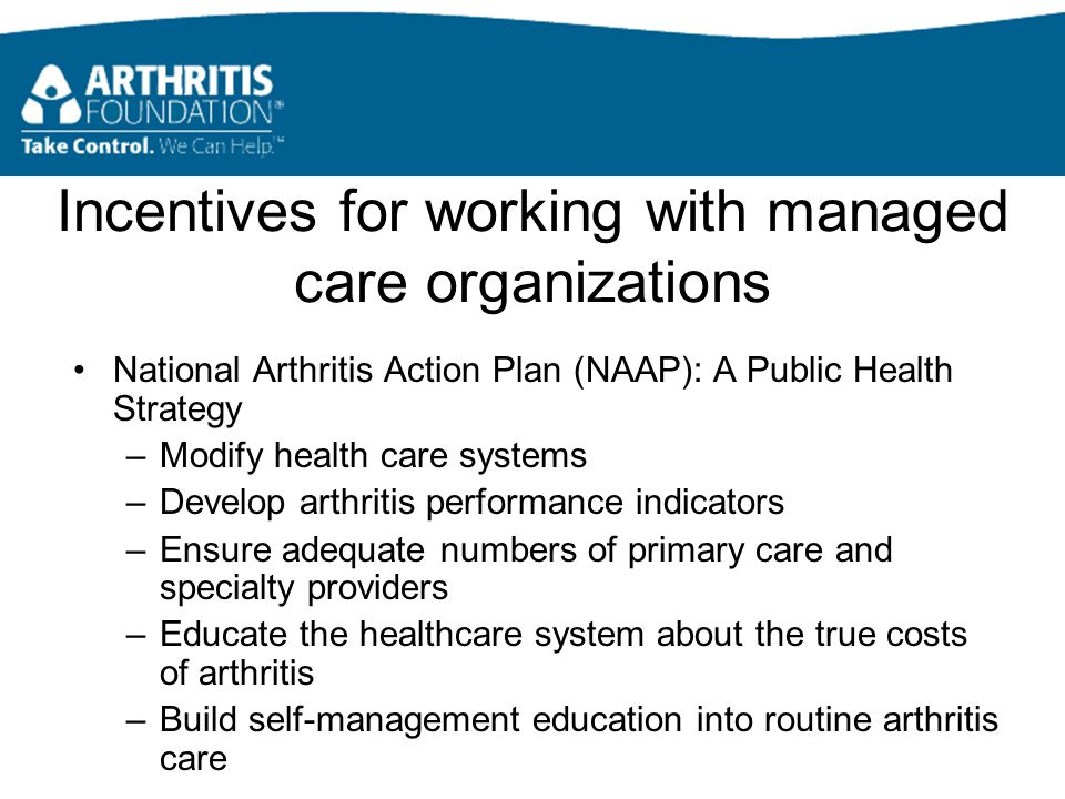 Incentives for working with managed care organizations National Arthritis Action Plan (NAAP): A Public Health Strategy –Modify health care systems –Develop arthritis performance indicators –Ensure adequate numbers of primary care and specialty providers –Educate the healthcare system about the true costs of arthritis –Build self-management education into routine arthritis care