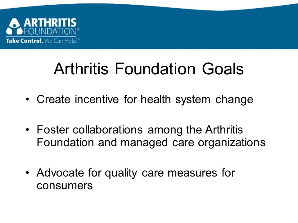 Arthritis Foundation Goals Create incentive for health system change Foster collaborations among the Arthritis Foundation and managed care organizations Advocate for quality care measures for consumers
