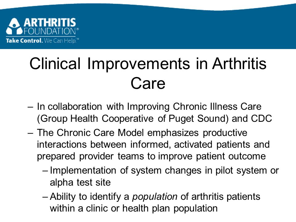 Clinical Improvements in Arthritis Care –In collaboration with Improving Chronic Illness Care (Group Health Cooperative of Puget Sound) and CDC –The Chronic Care Model emphasizes productive interactions between informed, activated patients and prepared provider teams to improve patient outcome –Implementation of system changes in pilot system or alpha test site –Ability to identify a population of arthritis patients within a clinic or health plan population