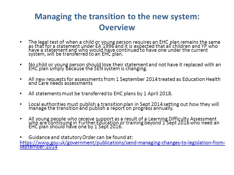 Managing the transition to the new system: Overview The legal test of when a child or young person requires an EHC plan remains the same as that for a statement under EA 1996 and it is expected that all children and YP who have a statement and who would have continued to have one under the current system, will be transferred to an EHC plan.