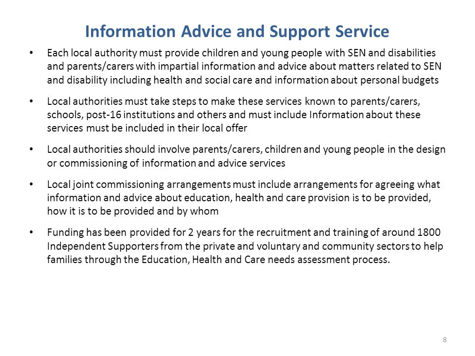 Information Advice and Support Service Each local authority must provide children and young people with SEN and disabilities and parents/carers with impartial information and advice about matters related to SEN and disability including health and social care and information about personal budgets Local authorities must take steps to make these services known to parents/carers, schools, post-16 institutions and others and must include Information about these services must be included in their local offer Local authorities should involve parents/carers, children and young people in the design or commissioning of information and advice services Local joint commissioning arrangements must include arrangements for agreeing what information and advice about education, health and care provision is to be provided, how it is to be provided and by whom Funding has been provided for 2 years for the recruitment and training of around 1800 Independent Supporters from the private and voluntary and community sectors to help families through the Education, Health and Care needs assessment process.