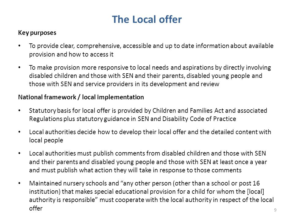 The Local offer Key purposes To provide clear, comprehensive, accessible and up to date information about available provision and how to access it To make provision more responsive to local needs and aspirations by directly involving disabled children and those with SEN and their parents, disabled young people and those with SEN and service providers in its development and review National framework / local implementation Statutory basis for local offer is provided by Children and Families Act and associated Regulations plus statutory guidance in SEN and Disability Code of Practice Local authorities decide how to develop their local offer and the detailed content with local people Local authorities must publish comments from disabled children and those with SEN and their parents and disabled young people and those with SEN at least once a year and must publish what action they will take in response to those comments Maintained nursery schools and any other person (other than a school or post 16 institution) that makes special educational provision for a child for whom the [local] authority is responsible must cooperate with the local authority in respect of the local offer 9