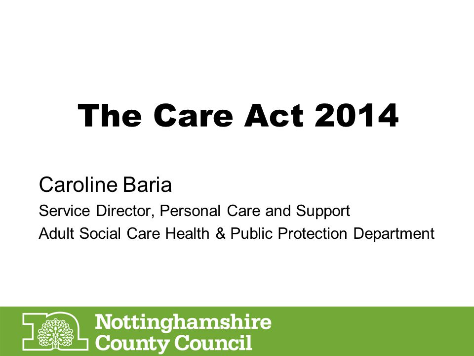 The Care Act 2014 Caroline Baria Service Director, Personal Care and Support Adult Social Care Health & Public Protection Department