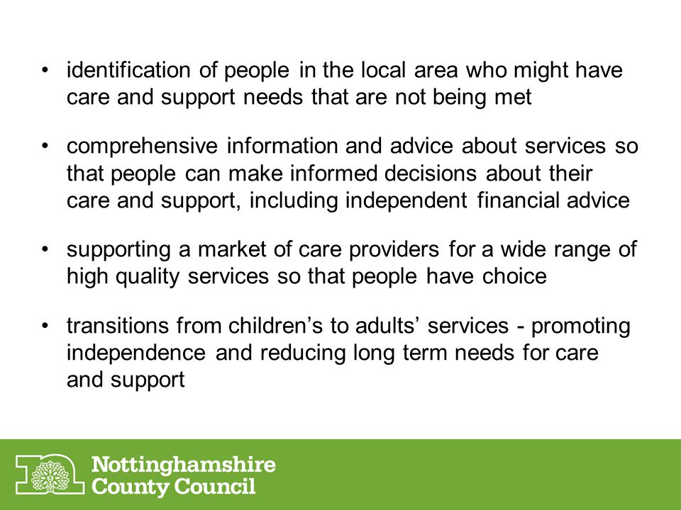 identification of people in the local area who might have care and support needs that are not being met comprehensive information and advice about services so that people can make informed decisions about their care and support, including independent financial advice supporting a market of care providers for a wide range of high quality services so that people have choice transitions from children's to adults' services - promoting independence and reducing long term needs for care and support