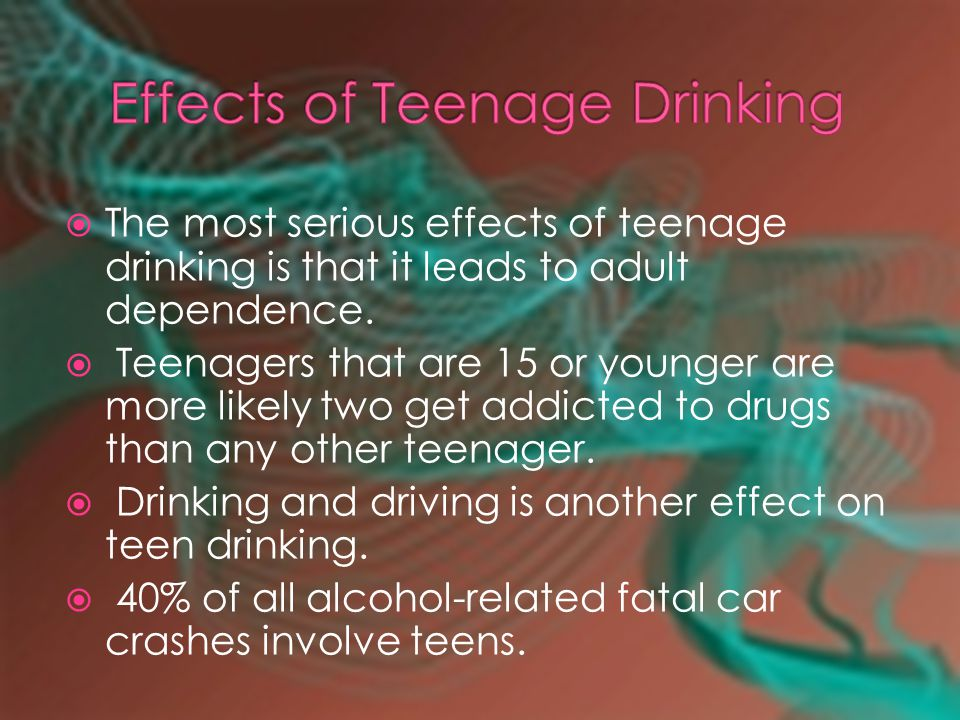  The most serious effects of teenage drinking is that it leads to adult dependence.