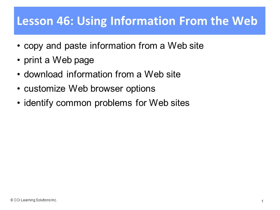 Lesson 46: Using Information From the Web copy and paste information from a Web site print a Web page download information from a Web site customize Web browser options identify common problems for Web sites © CCI Learning Solutions Inc.