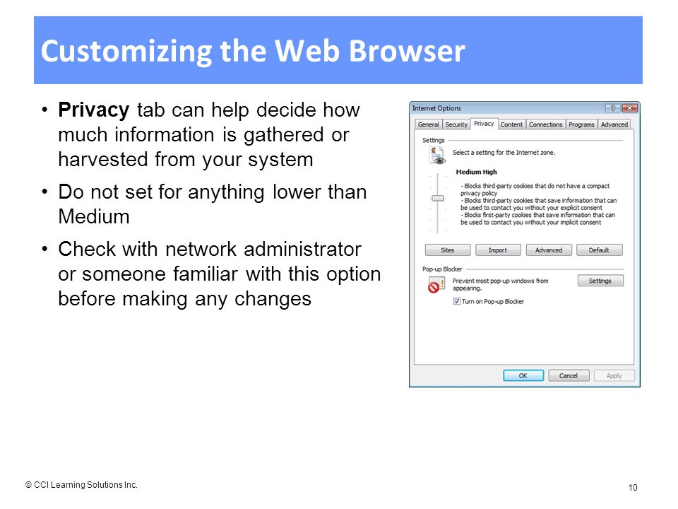 Customizing the Web Browser Privacy tab can help decide how much information is gathered or harvested from your system Do not set for anything lower than Medium Check with network administrator or someone familiar with this option before making any changes © CCI Learning Solutions Inc.