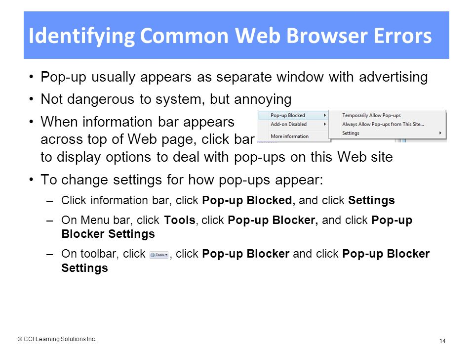 Identifying Common Web Browser Errors Pop-up usually appears as separate window with advertising Not dangerous to system, but annoying When information bar appears across top of Web page, click bar to display options to deal with pop-ups on this Web site To change settings for how pop-ups appear: –Click information bar, click Pop-up Blocked, and click Settings –On Menu bar, click Tools, click Pop-up Blocker, and click Pop-up Blocker Settings –On toolbar, click, click Pop-up Blocker and click Pop-up Blocker Settings © CCI Learning Solutions Inc.