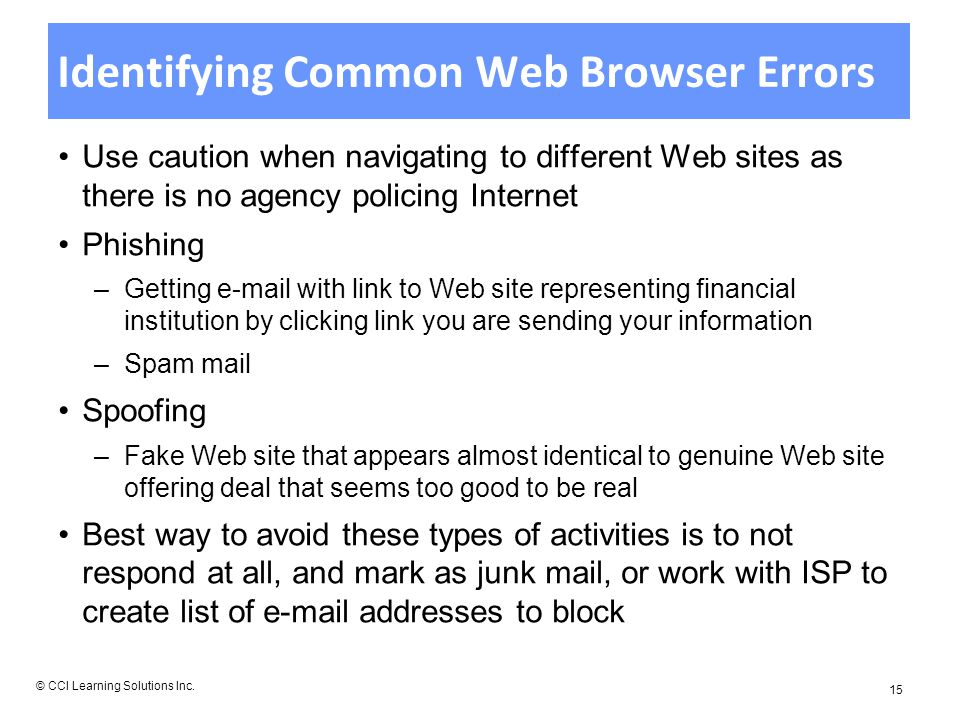 Identifying Common Web Browser Errors Use caution when navigating to different Web sites as there is no agency policing Internet Phishing –Getting  with link to Web site representing financial institution by clicking link you are sending your information –Spam mail Spoofing –Fake Web site that appears almost identical to genuine Web site offering deal that seems too good to be real Best way to avoid these types of activities is to not respond at all, and mark as junk mail, or work with ISP to create list of  addresses to block © CCI Learning Solutions Inc.