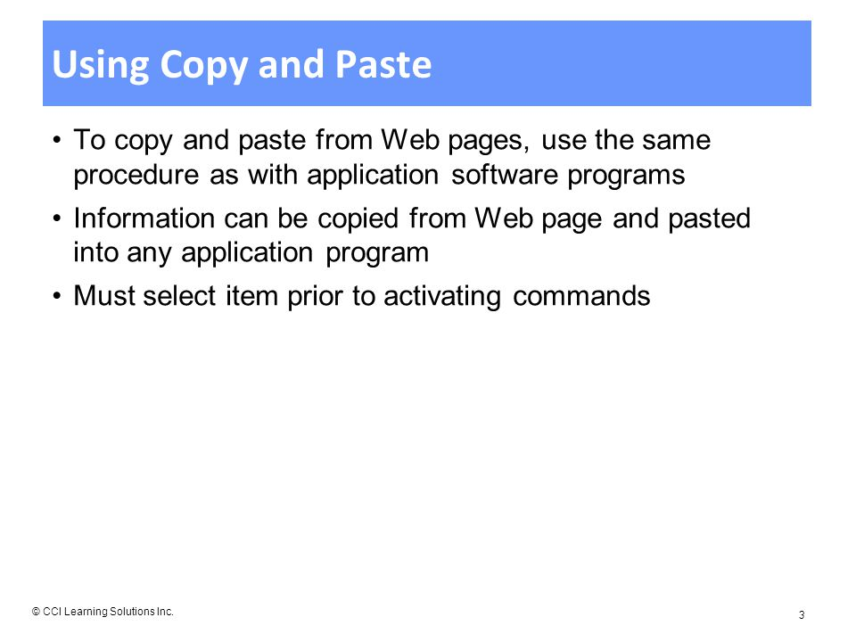 Using Copy and Paste To copy and paste from Web pages, use the same procedure as with application software programs Information can be copied from Web page and pasted into any application program Must select item prior to activating commands © CCI Learning Solutions Inc.