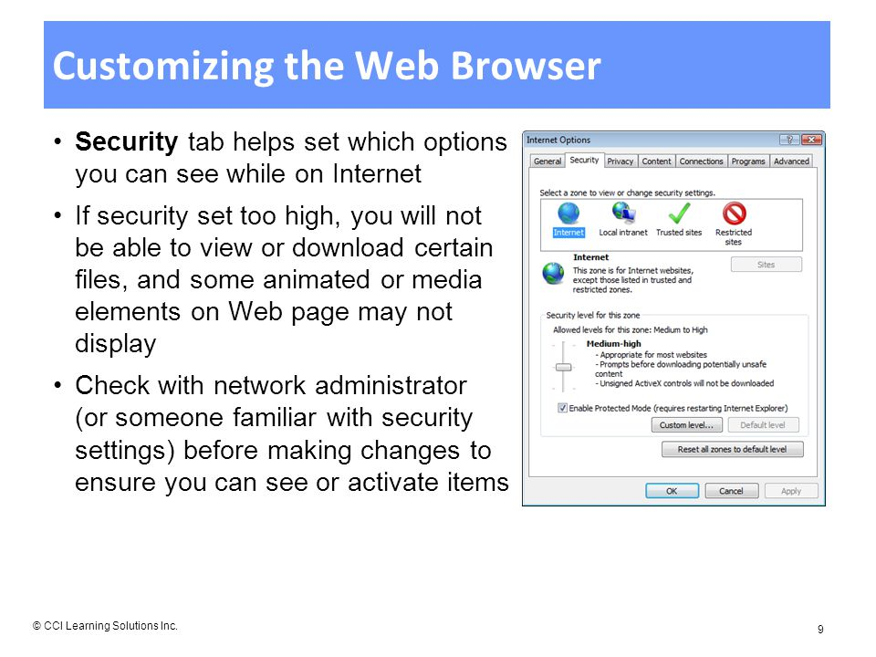 Customizing the Web Browser Security tab helps set which options you can see while on Internet If security set too high, you will not be able to view or download certain files, and some animated or media elements on Web page may not display Check with network administrator (or someone familiar with security settings) before making changes to ensure you can see or activate items © CCI Learning Solutions Inc.