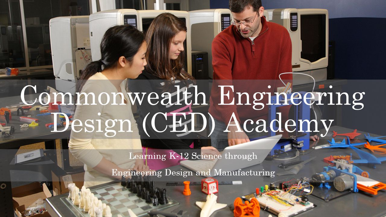 Commonwealth Engineering Design (CED) Academy Learning K-12 Science through Engineering Design and Manufacturing