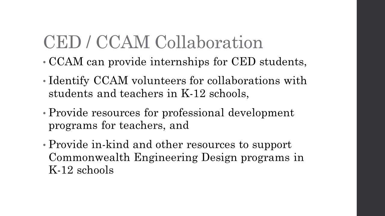 CED / CCAM Collaboration CCAM can provide internships for CED students, Identify CCAM volunteers for collaborations with students and teachers in K-12 schools, Provide resources for professional development programs for teachers, and Provide in-kind and other resources to support Commonwealth Engineering Design programs in K-12 schools