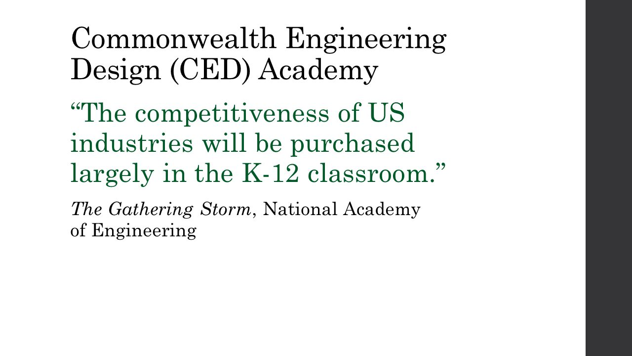 Commonwealth Engineering Design (CED) Academy The competitiveness of US industries will be purchased largely in the K-12 classroom. The Gathering Storm, National Academy of Engineering