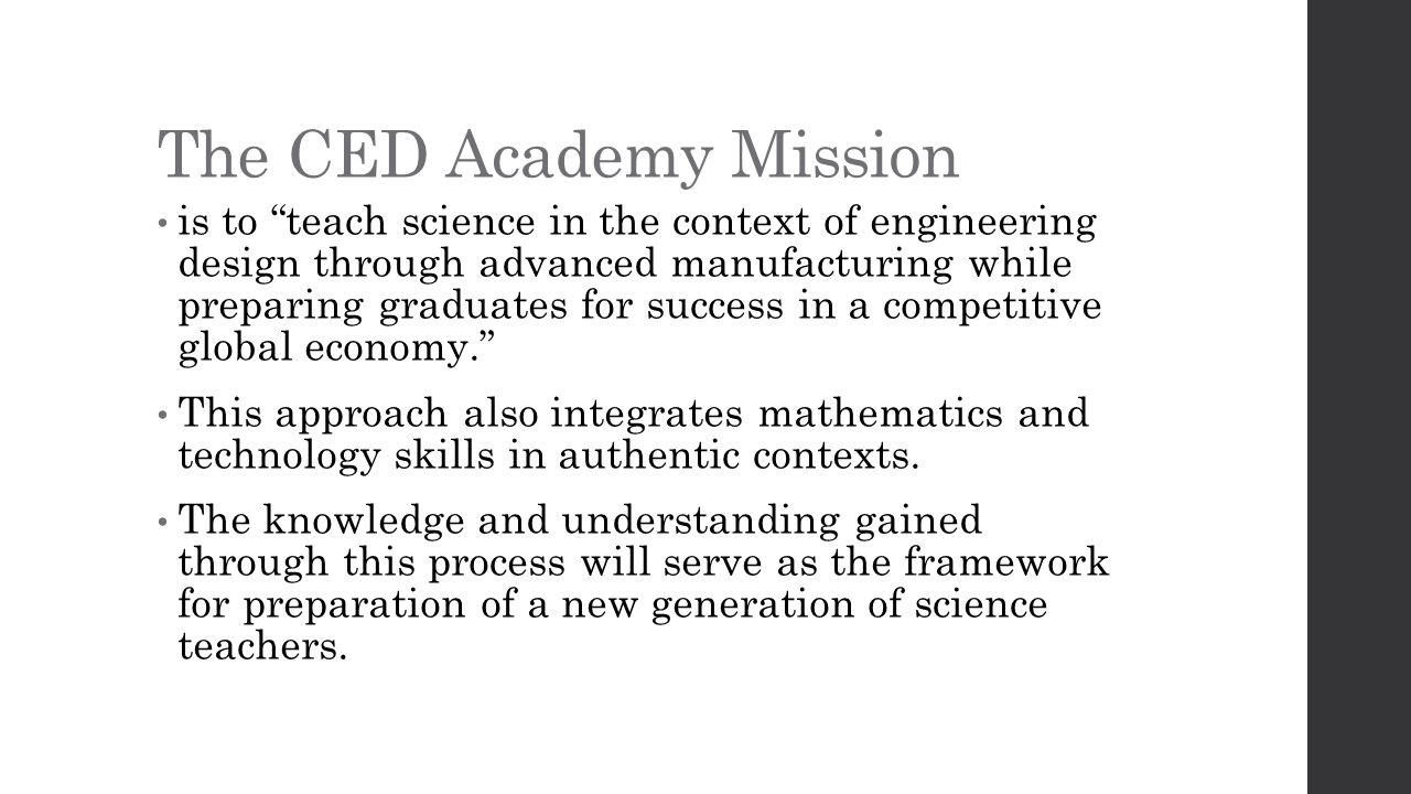The CED Academy Mission is to teach science in the context of engineering design through advanced manufacturing while preparing graduates for success in a competitive global economy. This approach also integrates mathematics and technology skills in authentic contexts.