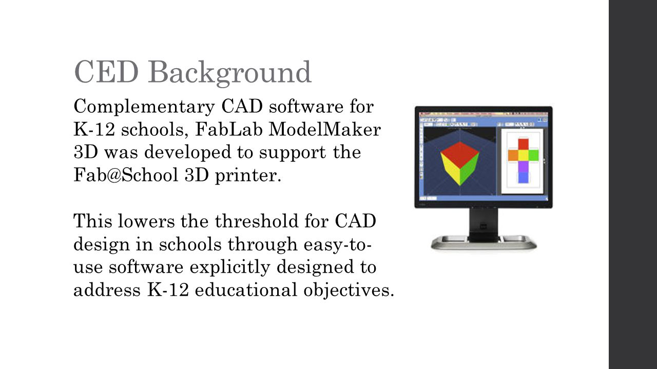 CED Background Complementary CAD software for K-12 schools, FabLab ModelMaker 3D was developed to support the 3D printer.