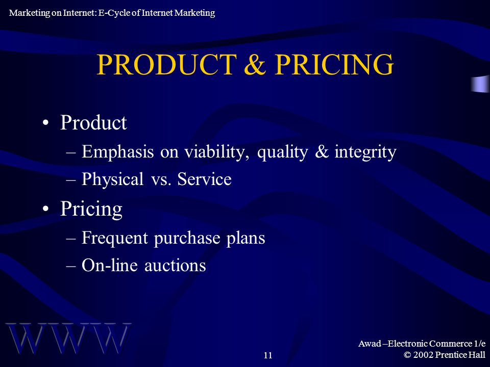 Awad –Electronic Commerce 1/e © 2002 Prentice Hall11 PRODUCT & PRICING Product –Emphasis on viability, quality & integrity –Physical vs.