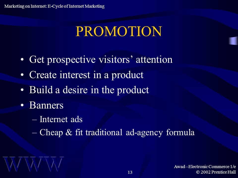 Awad –Electronic Commerce 1/e © 2002 Prentice Hall13 PROMOTION Get prospective visitors' attention Create interest in a product Build a desire in the product Banners –Internet ads –Cheap & fit traditional ad-agency formula Marketing on Internet: E-Cycle of Internet Marketing