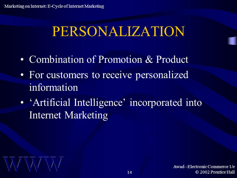 Awad –Electronic Commerce 1/e © 2002 Prentice Hall14 PERSONALIZATION Combination of Promotion & Product For customers to receive personalized information 'Artificial Intelligence' incorporated into Internet Marketing Marketing on Internet: E-Cycle of Internet Marketing