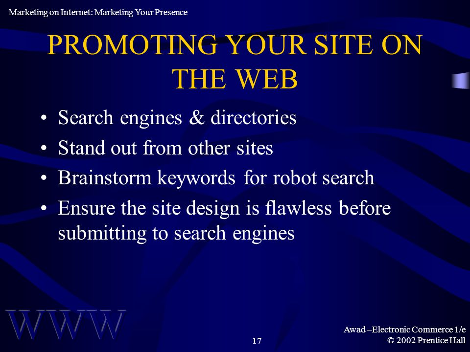 Awad –Electronic Commerce 1/e © 2002 Prentice Hall17 PROMOTING YOUR SITE ON THE WEB Search engines & directories Stand out from other sites Brainstorm keywords for robot search Ensure the site design is flawless before submitting to search engines Marketing on Internet: Marketing Your Presence