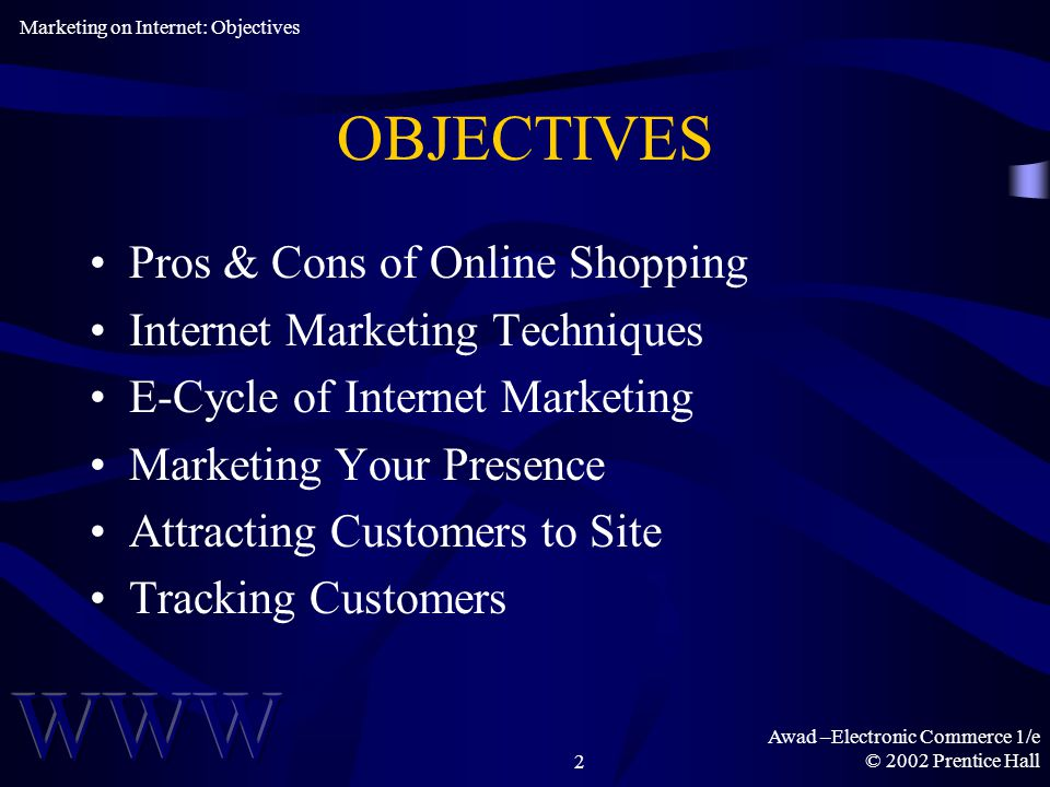 Awad –Electronic Commerce 1/e © 2002 Prentice Hall2 OBJECTIVES Pros & Cons of Online Shopping Internet Marketing Techniques E-Cycle of Internet Marketing Marketing Your Presence Attracting Customers to Site Tracking Customers Marketing on Internet: Objectives