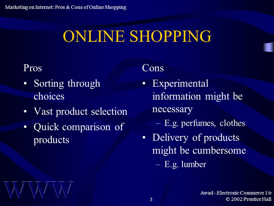 Awad –Electronic Commerce 1/e © 2002 Prentice Hall3 ONLINE SHOPPING Pros Sorting through choices Vast product selection Quick comparison of products Cons Experimental information might be necessary –E.g.