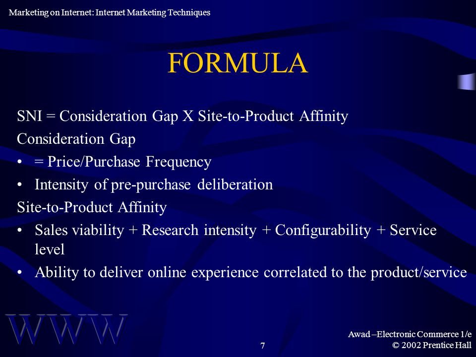 Awad –Electronic Commerce 1/e © 2002 Prentice Hall7 FORMULA SNI = Consideration Gap X Site-to-Product Affinity Consideration Gap = Price/Purchase Frequency Intensity of pre-purchase deliberation Site-to-Product Affinity Sales viability + Research intensity + Configurability + Service level Ability to deliver online experience correlated to the product/service Marketing on Internet: Internet Marketing Techniques