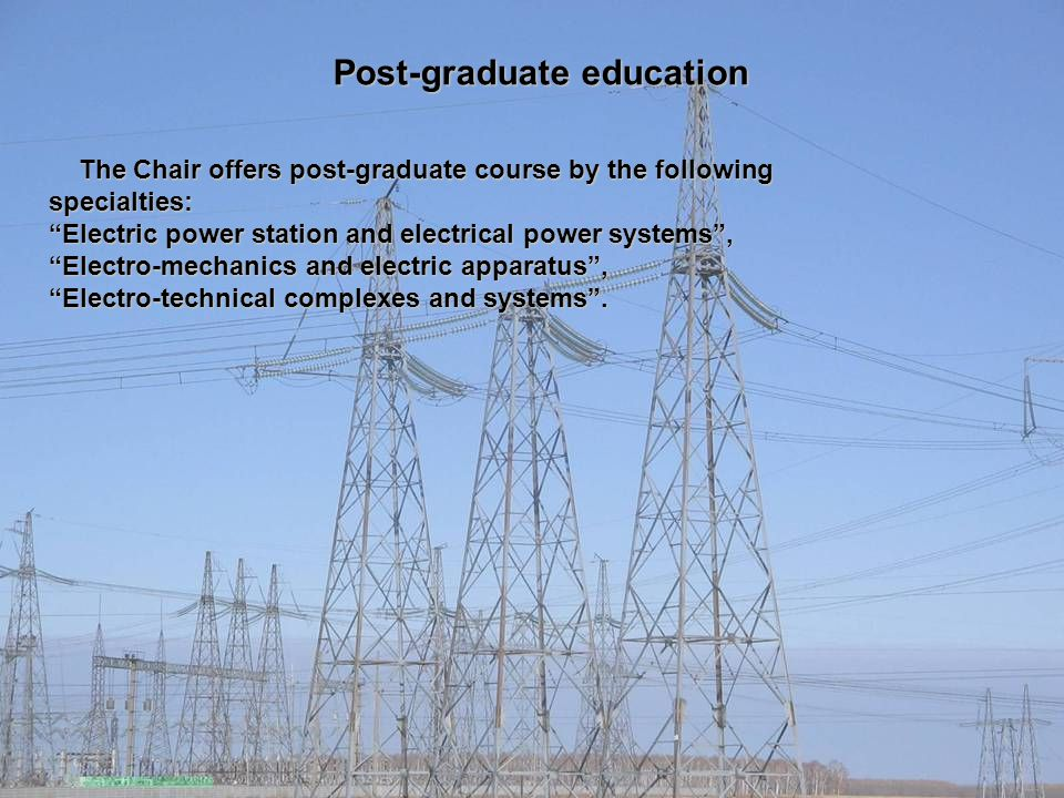 Post-graduate education The Chair offers post-graduate course by the following specialties: The Chair offers post-graduate course by the following specialties: Electric power station and electrical power systems , Electro-mechanics and electric apparatus , Electro-technical complexes and systems .