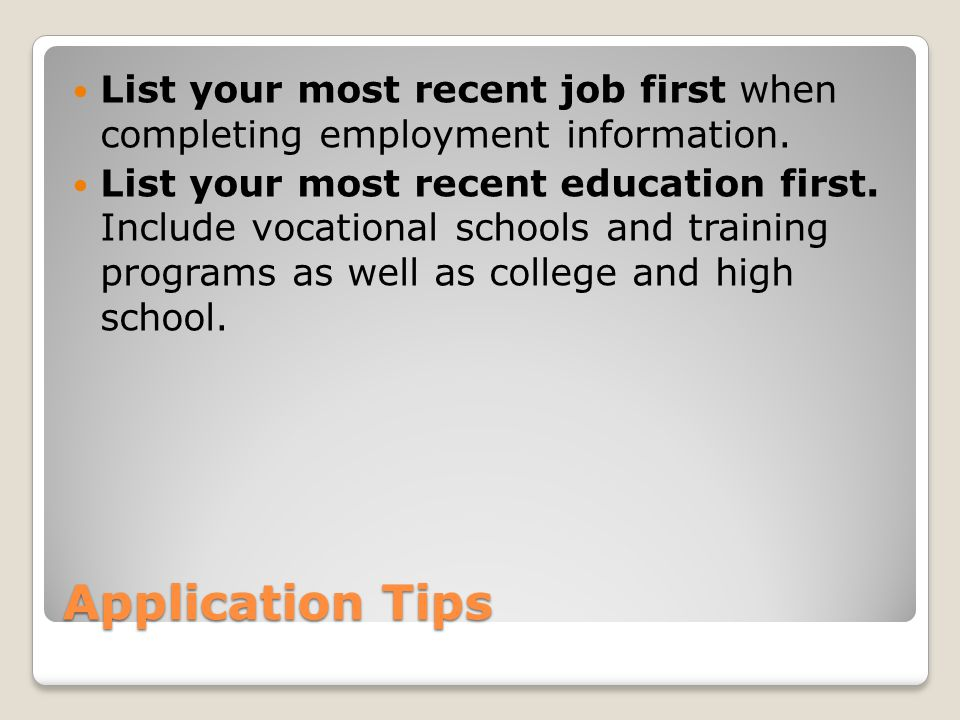Application Tips List your most recent job first when completing employment information.
