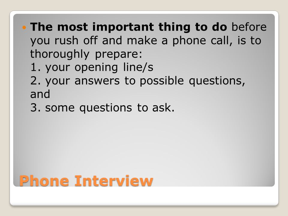 Phone Interview The most important thing to do before you rush off and make a phone call, is to thoroughly prepare: 1.