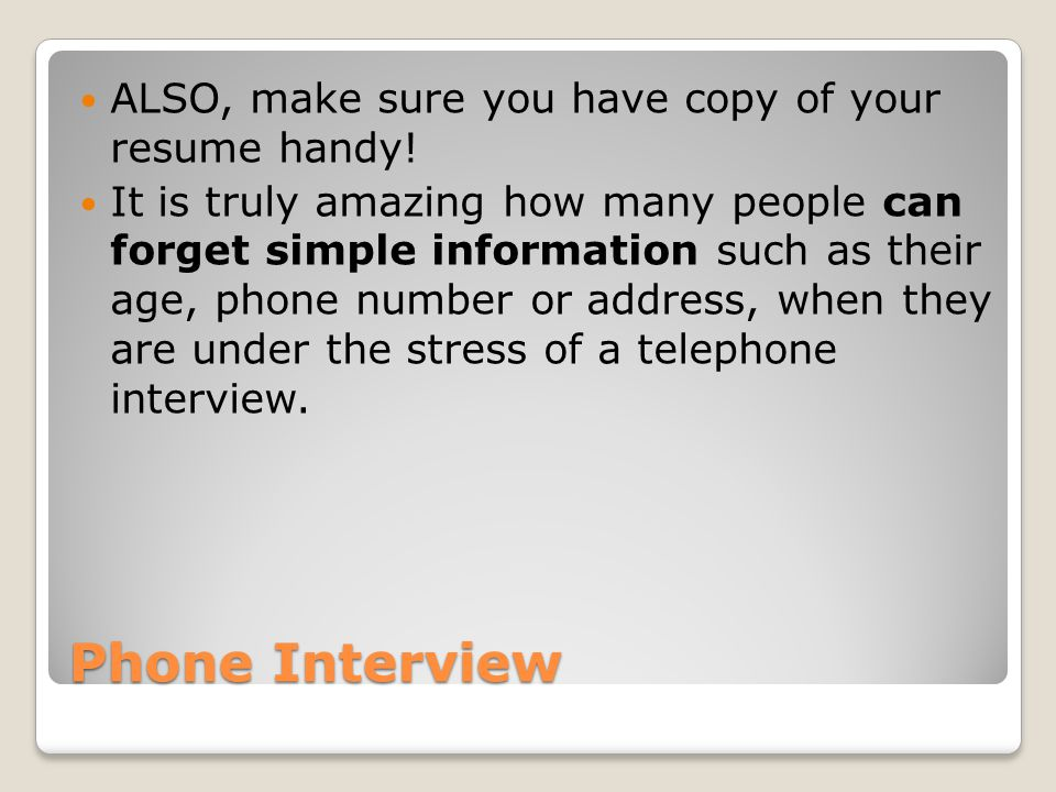 Phone Interview ALSO, make sure you have copy of your resume handy.