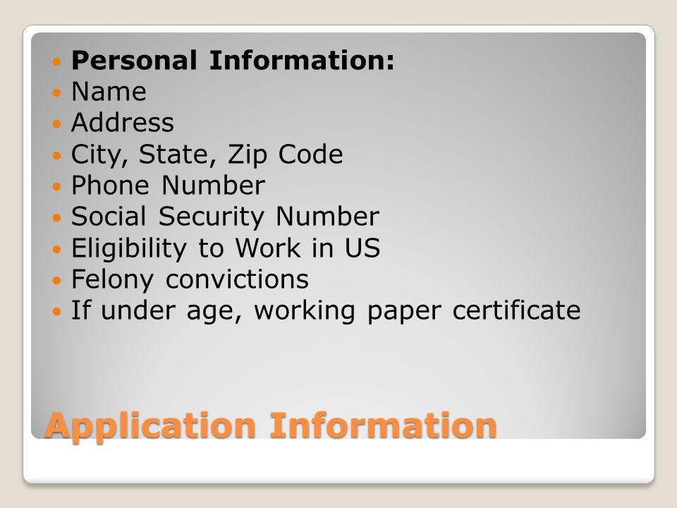 Application Information Personal Information: Name Address City, State, Zip Code Phone Number Social Security Number Eligibility to Work in US Felony convictions If under age, working paper certificate