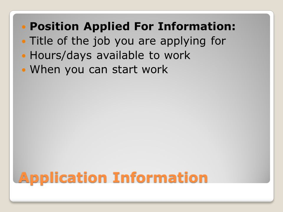 Application Information Position Applied For Information: Title of the job you are applying for Hours/days available to work When you can start work