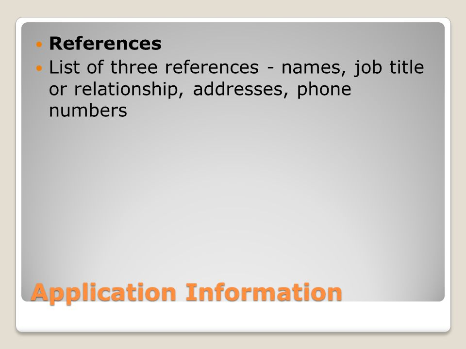 Application Information References List of three references - names, job title or relationship, addresses, phone numbers
