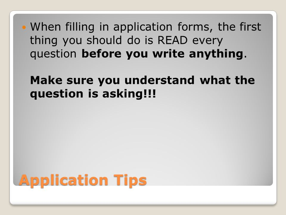 Application Tips When filling in application forms, the first thing you should do is READ every question before you write anything.